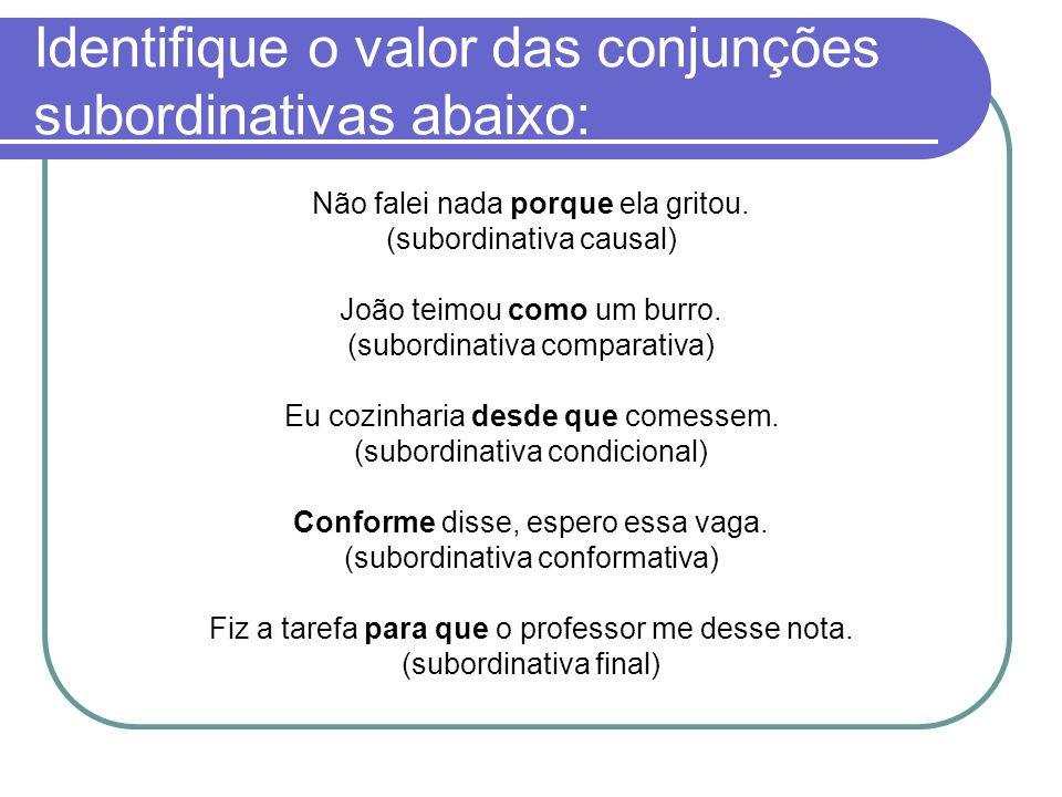 Identifique o valor das conjunções subordinativas abaixo: