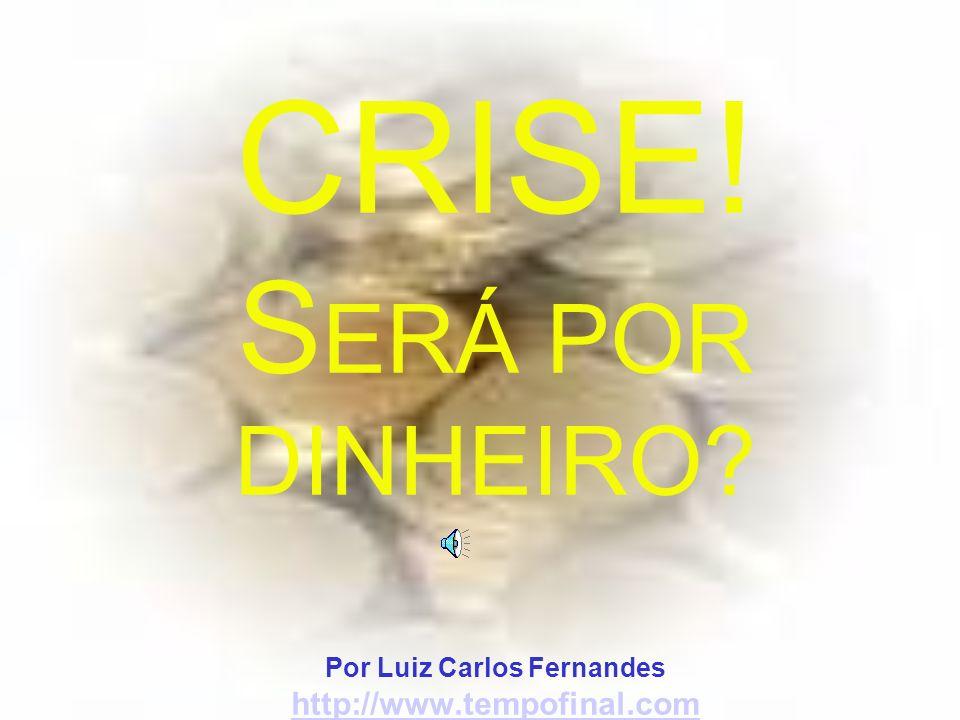 CRISE. SERÁ POR DINHEIRO. Por Luiz Carlos Fernandes http://www