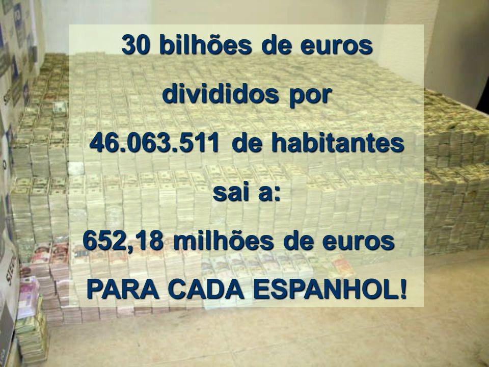 30 bilhões de euros divididos por. 46.063.511 de habitantes.