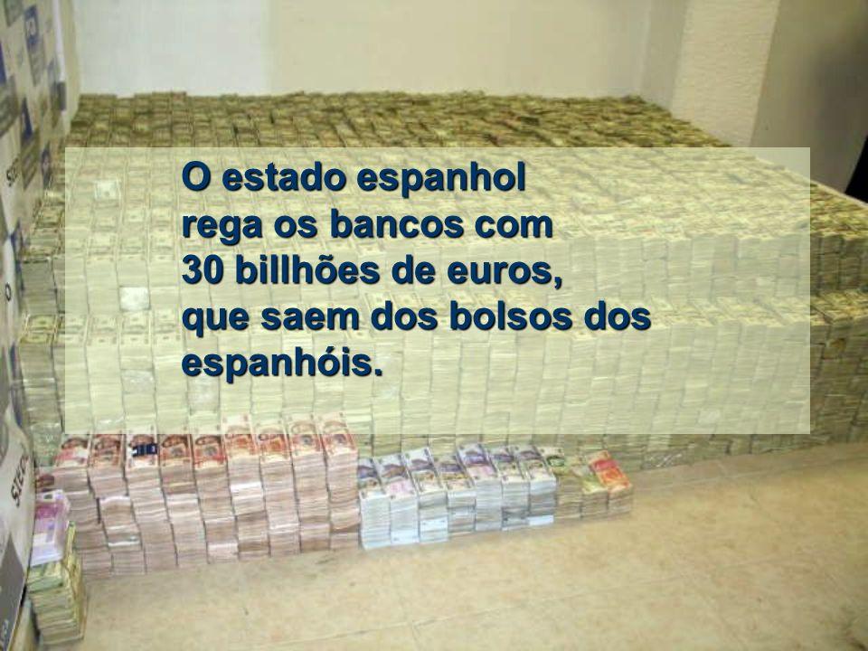 O estado espanhol rega os bancos com 30 billhões de euros, que saem dos bolsos dos espanhóis.