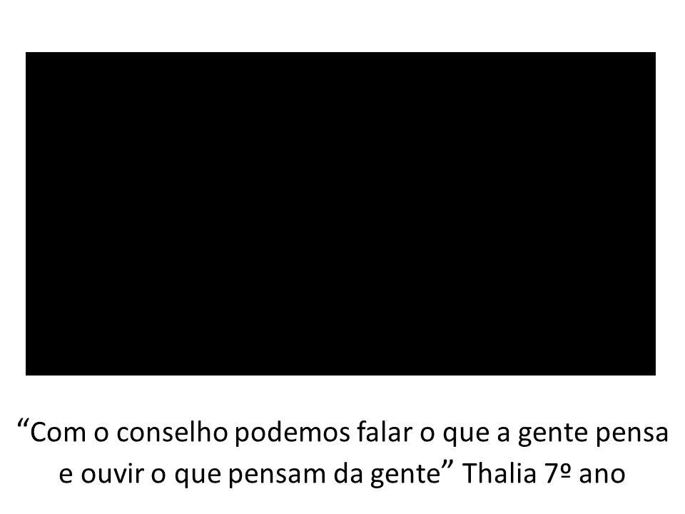 Com o conselho podemos falar o que a gente pensa e ouvir o que pensam da gente Thalia 7º ano