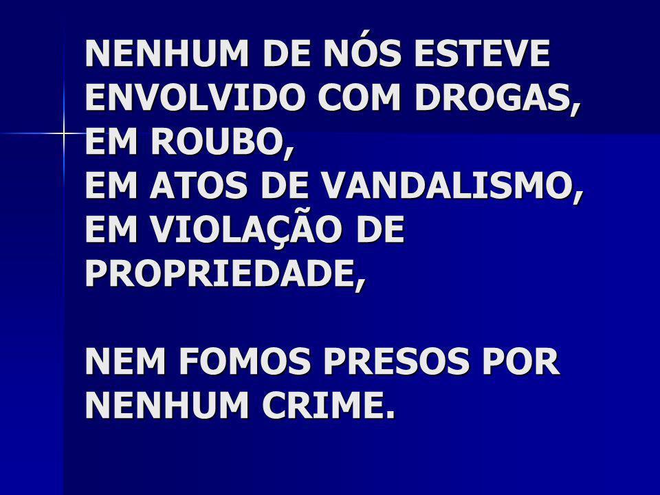 NENHUM DE NÓS ESTEVE ENVOLVIDO COM DROGAS, EM ROUBO, EM ATOS DE VANDALISMO, EM VIOLAÇÃO DE PROPRIEDADE, NEM FOMOS PRESOS POR NENHUM CRIME.