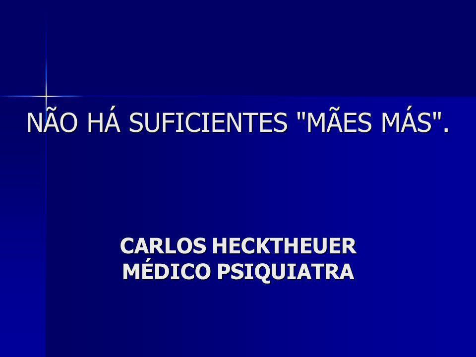 NÃO HÁ SUFICIENTES MÃES MÁS . CARLOS HECKTHEUER MÉDICO PSIQUIATRA