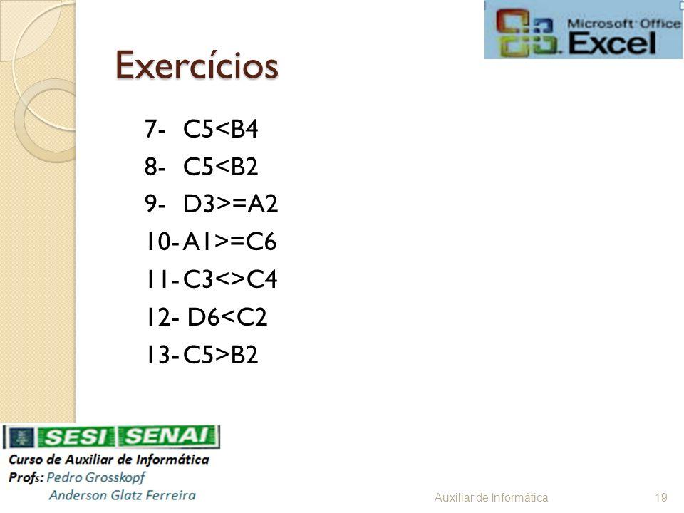 Exercícios 7- C5<B4 8- C5<B2 9- D3>=A2 10- A1>=C6 11- C3<>C4 12- D6<C2 13- C5>B2 Auxiliar de Informática.