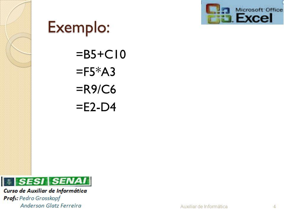 Exemplo: =B5+C10 =F5*A3 =R9/C6 =E2-D4 Auxiliar de Informática