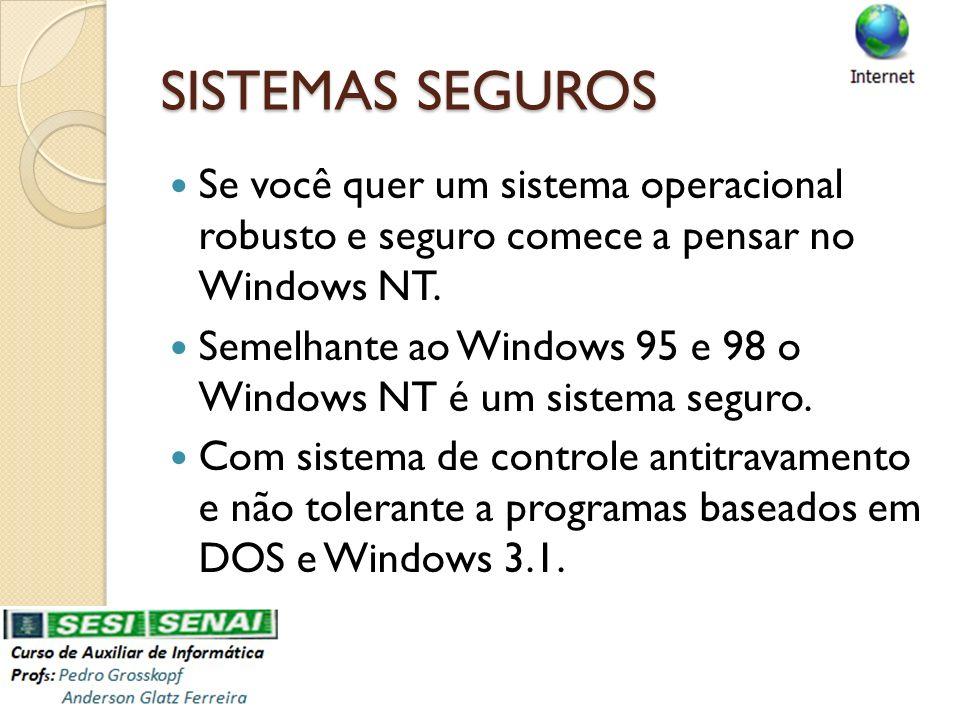 SISTEMAS SEGUROS Se você quer um sistema operacional robusto e seguro comece a pensar no Windows NT.