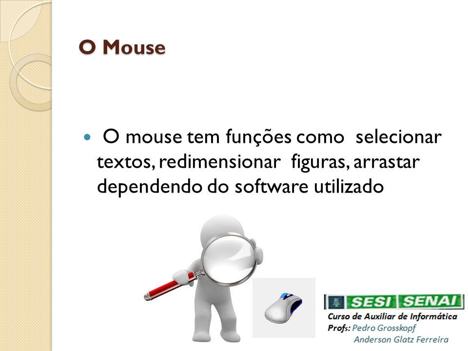 O Mouse O mouse tem funções como selecionar textos, redimensionar figuras, arrastar dependendo do software utilizado.