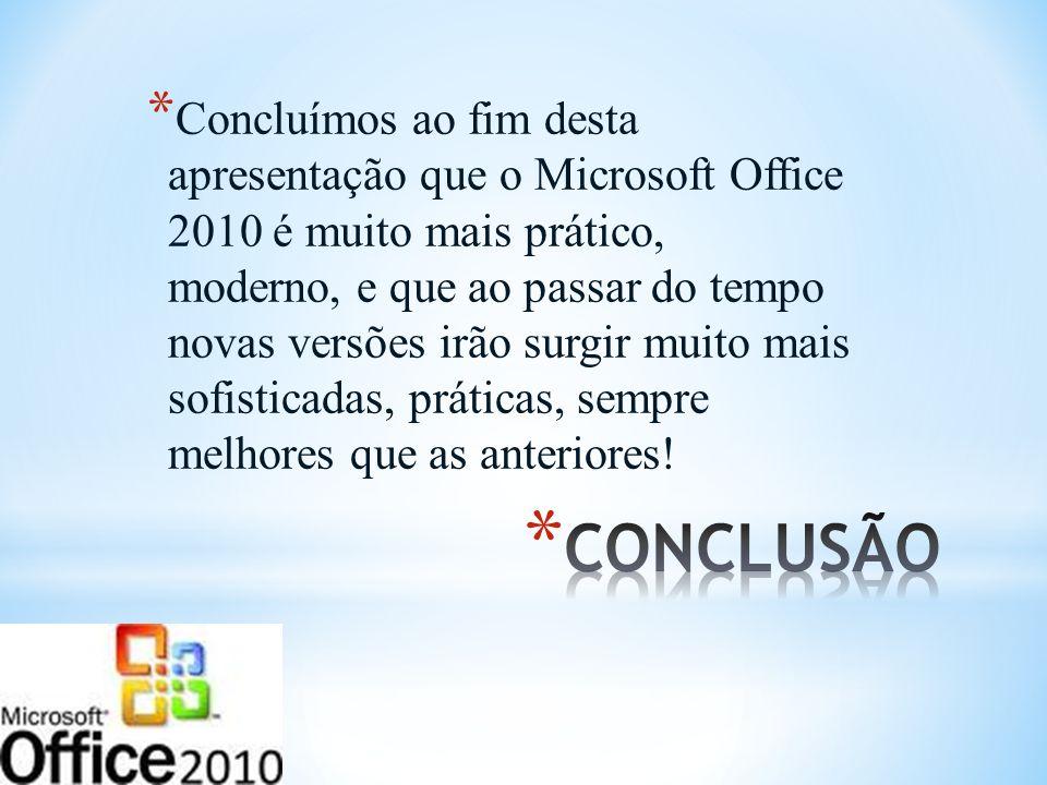 Concluímos ao fim desta apresentação que o Microsoft Office 2010 é muito mais prático, moderno, e que ao passar do tempo novas versões irão surgir muito mais sofisticadas, práticas, sempre melhores que as anteriores!
