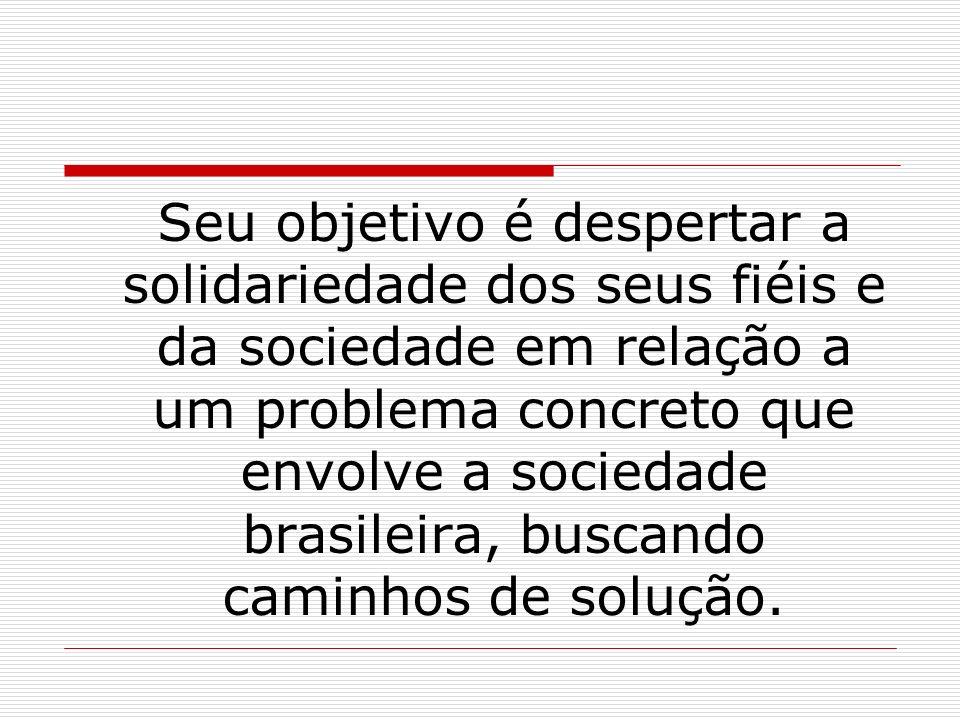 Seu objetivo é despertar a solidariedade dos seus fiéis e da sociedade em relação a um problema concreto que envolve a sociedade brasileira, buscando caminhos de solução.