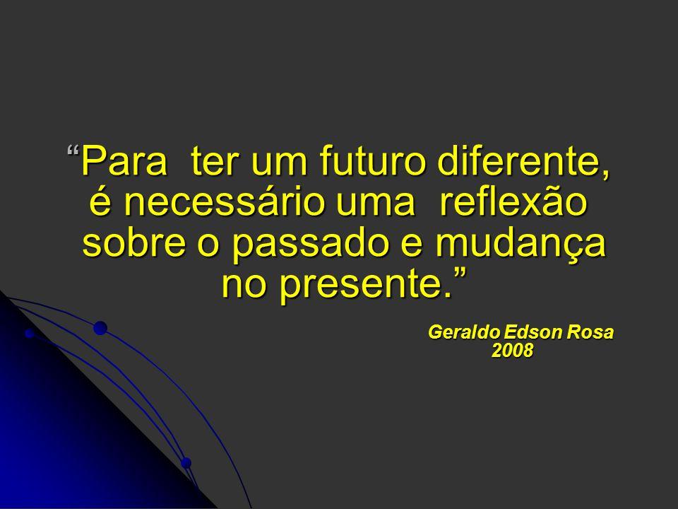 Para ter um futuro diferente, é necessário uma reflexão sobre o passado e mudança no presente. Geraldo Edson Rosa 2008