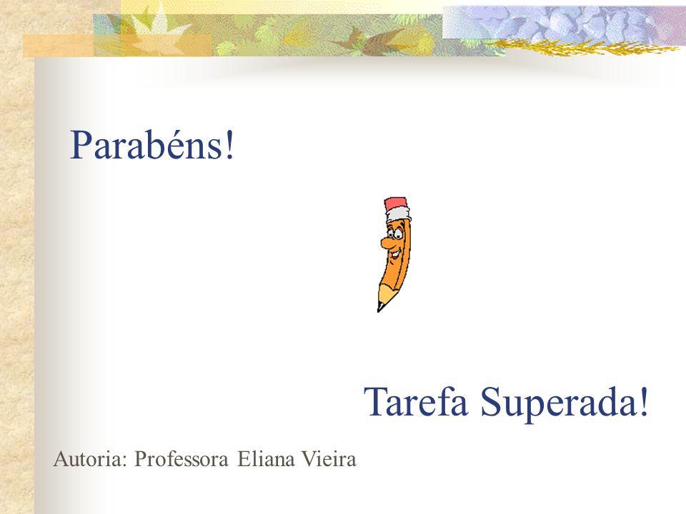 Parabéns! Tarefa Superada! Autoria: Professora Eliana Vieira