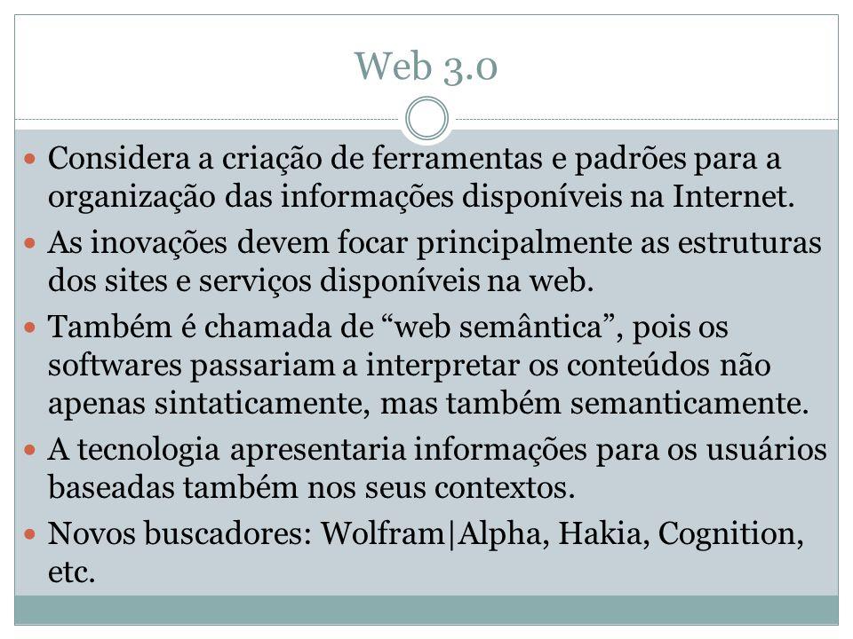 Web 3.0 Considera a criação de ferramentas e padrões para a organização das informações disponíveis na Internet.