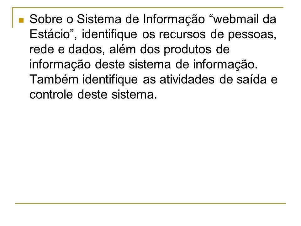 Sobre o Sistema de Informação webmail da Estácio , identifique os recursos de pessoas, rede e dados, além dos produtos de informação deste sistema de informação.