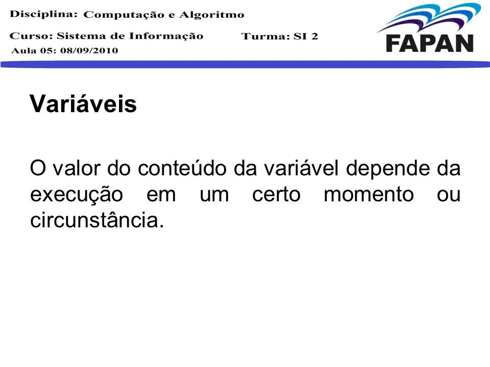 Variáveis O valor do conteúdo da variável depende da execução em um certo momento ou circunstância.