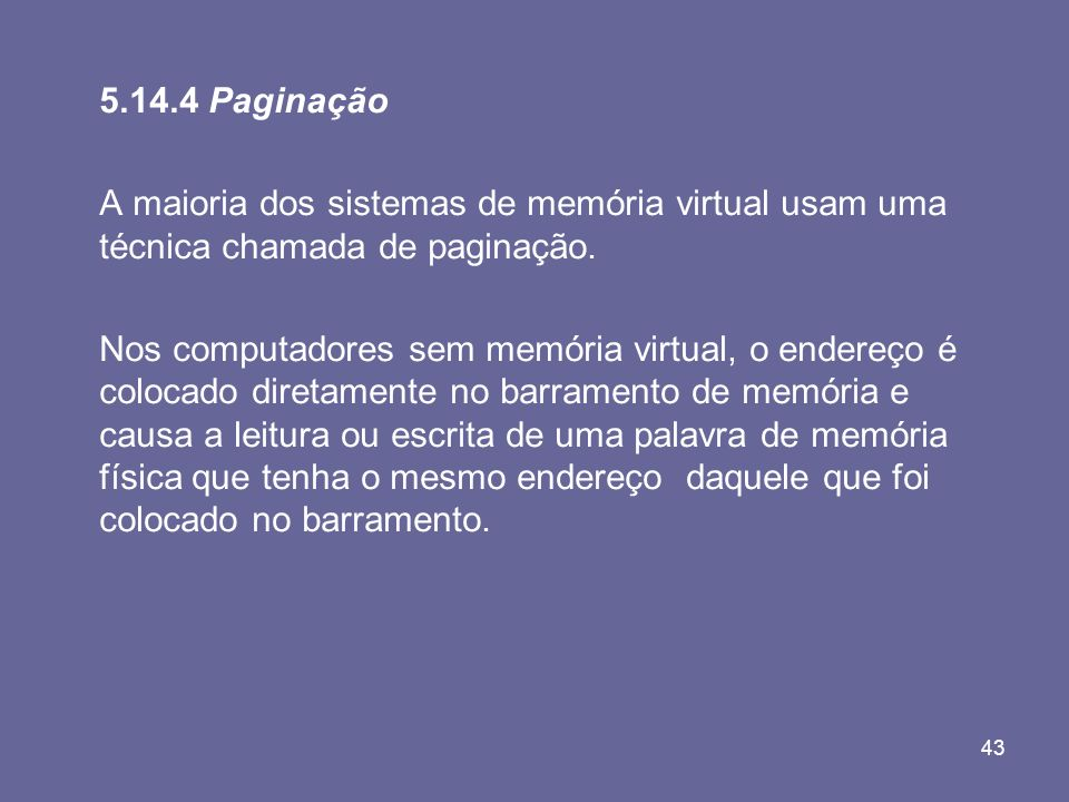 5.14.4 Paginação A maioria dos sistemas de memória virtual usam uma técnica chamada de paginação.