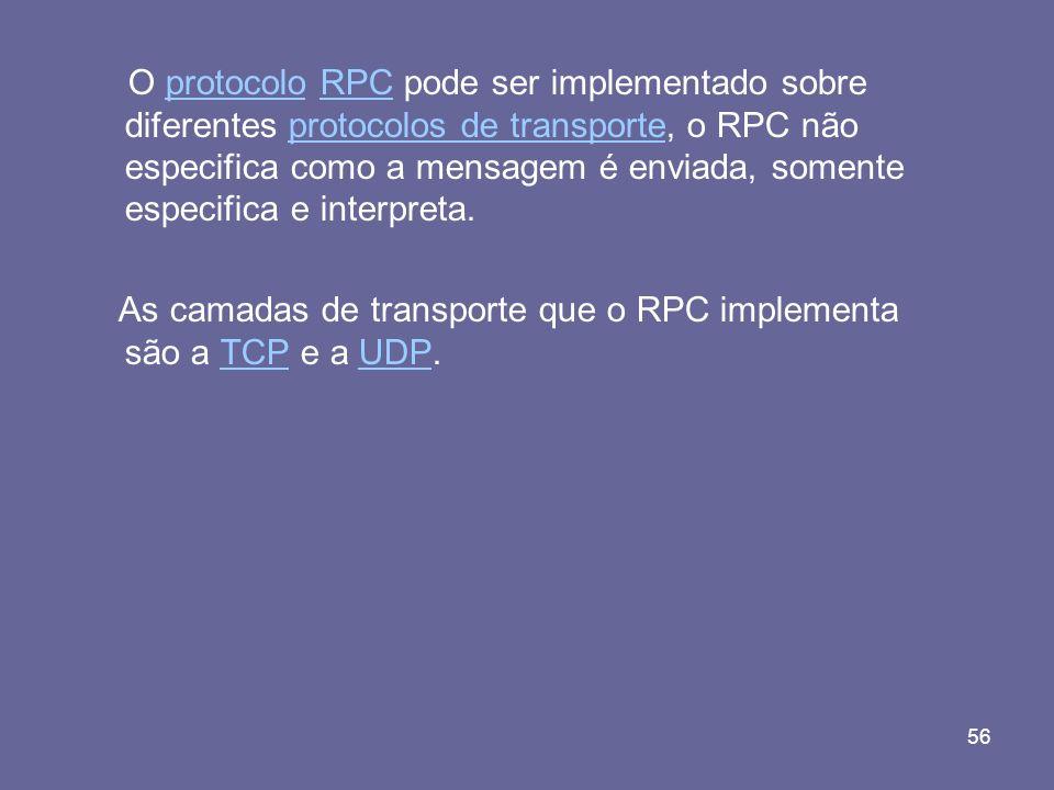 O protocolo RPC pode ser implementado sobre diferentes protocolos de transporte, o RPC não especifica como a mensagem é enviada, somente especifica e interpreta.