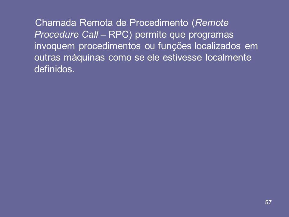 Chamada Remota de Procedimento (Remote Procedure Call – RPC) permite que programas invoquem procedimentos ou funções localizados em outras máquinas como se ele estivesse localmente definidos.