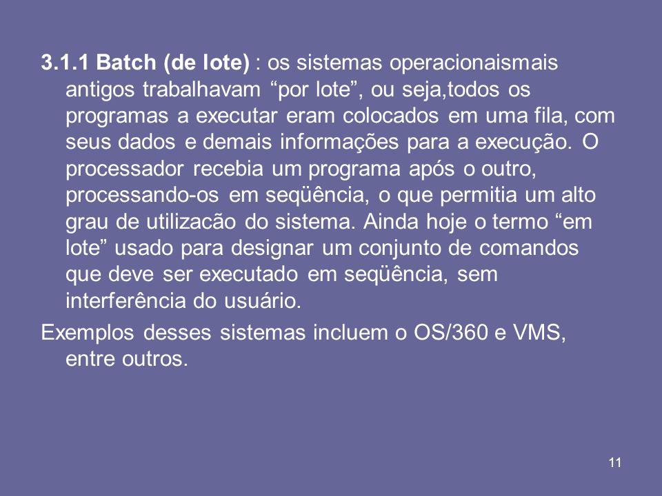 3.1.1 Batch (de lote) : os sistemas operacionaismais antigos trabalhavam por lote , ou seja,todos os programas a executar eram colocados em uma fila, com seus dados e demais informações para a execução. O processador recebia um programa após o outro, processando-os em seqüência, o que permitia um alto grau de utilizacão do sistema. Ainda hoje o termo em lote usado para designar um conjunto de comandos que deve ser executado em seqüência, sem interferência do usuário.