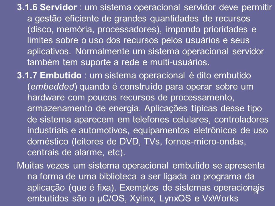 3.1.6 Servidor : um sistema operacional servidor deve permitir a gestão eficiente de grandes quantidades de recursos (disco, memória, processadores), impondo prioridades e limites sobre o uso dos recursos pelos usuários e seus aplicativos. Normalmente um sistema operacional servidor também tem suporte a rede e multi-usuários.