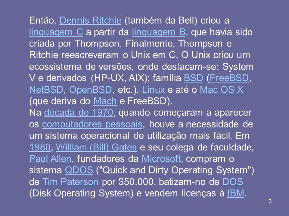 Então, Dennis Ritchie (também da Bell) criou a linguagem C a partir da linguagem B, que havia sido criada por Thompson. Finalmente, Thompson e Ritchie reescreveram o Unix em C. O Unix criou um ecossistema de versões, onde destacam-se: System V e derivados (HP-UX, AIX); família BSD (FreeBSD, NetBSD, OpenBSD, etc.), Linux e até o Mac OS X (que deriva do Mach e FreeBSD).