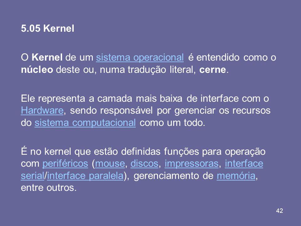 5.05 Kernel O Kernel de um sistema operacional é entendido como o núcleo deste ou, numa tradução literal, cerne.