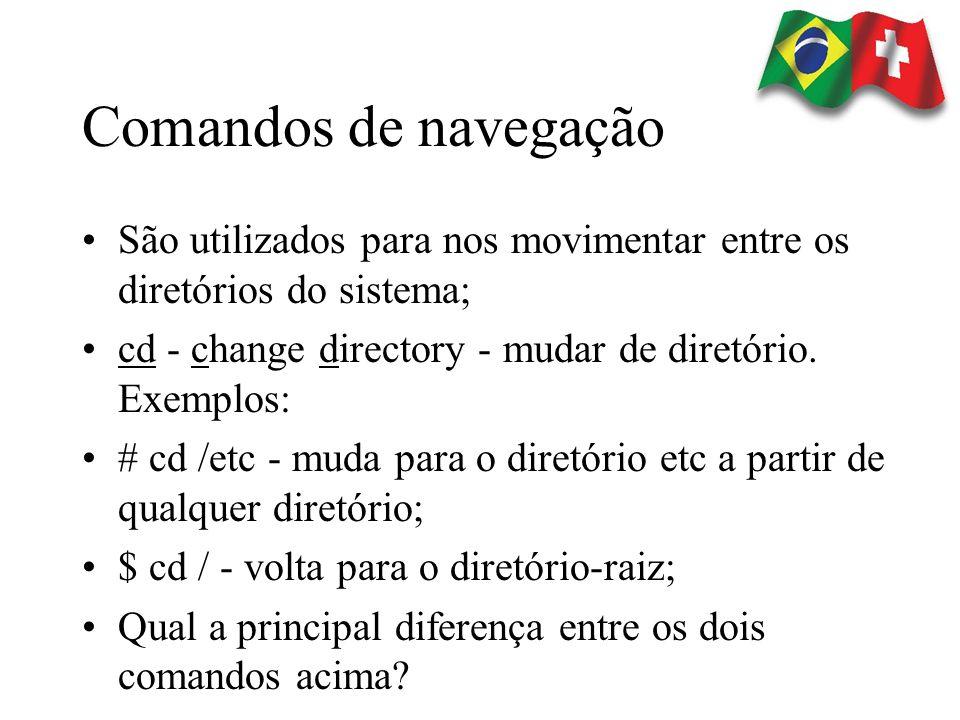 Comandos de navegação São utilizados para nos movimentar entre os diretórios do sistema; cd - change directory - mudar de diretório. Exemplos:
