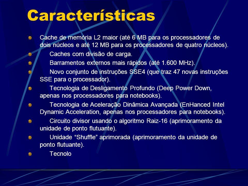 Características Cache de memória L2 maior (até 6 MB para os processadores de dois núcleos e até 12 MB para os processadores de quatro núcleos).