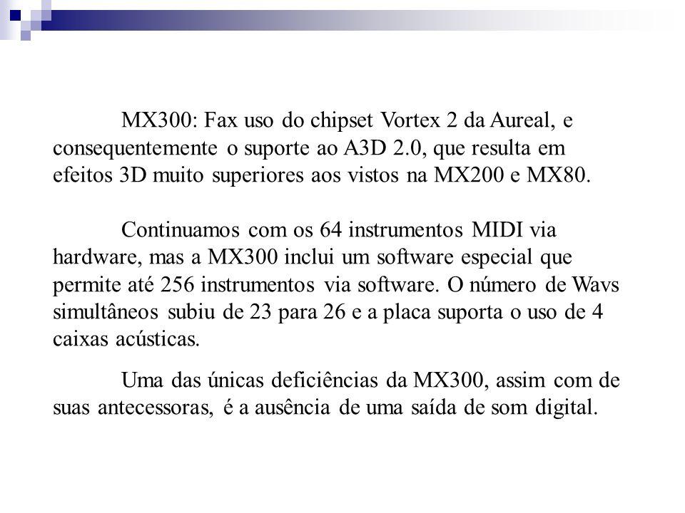 MX300: Fax uso do chipset Vortex 2 da Aureal, e consequentemente o suporte ao A3D 2.0, que resulta em efeitos 3D muito superiores aos vistos na MX200 e MX80. Continuamos com os 64 instrumentos MIDI via hardware, mas a MX300 inclui um software especial que permite até 256 instrumentos via software. O número de Wavs simultâneos subiu de 23 para 26 e a placa suporta o uso de 4 caixas acústicas.