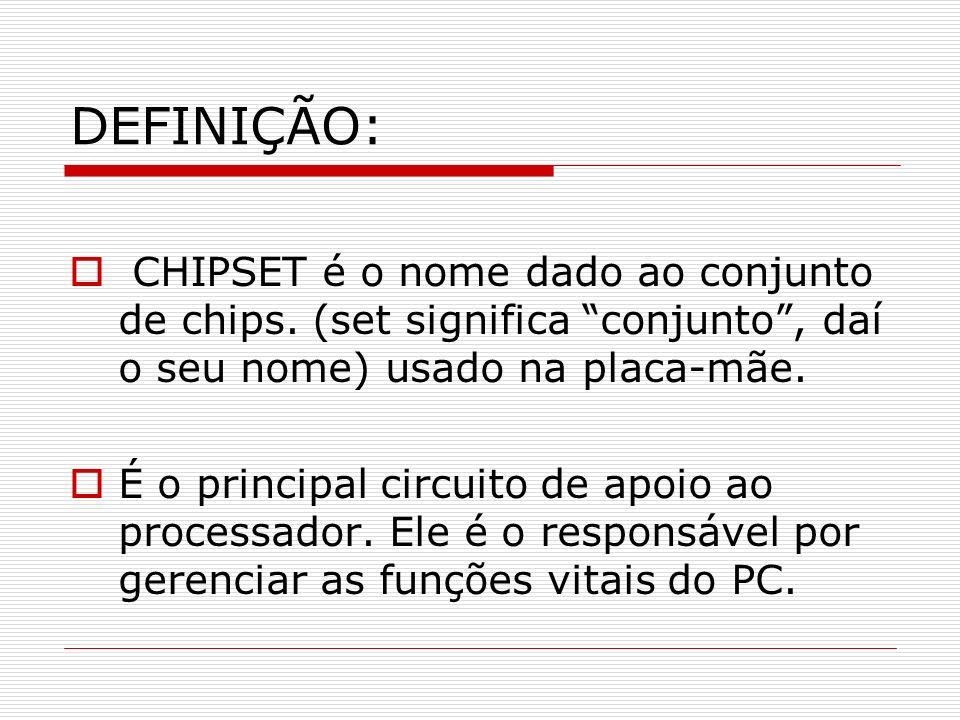 DEFINIÇÃO:CHIPSET é o nome dado ao conjunto de chips. (set significa conjunto , daí o seu nome) usado na placa-mãe.