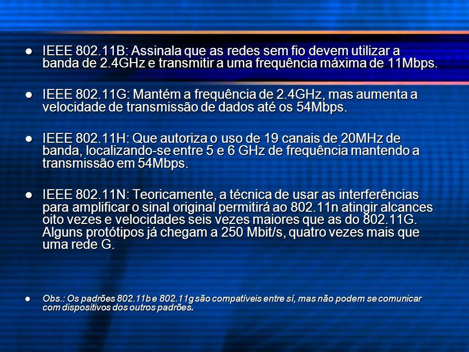IEEE 802.11B: Assinala que as redes sem fio devem utilizar a banda de 2.4GHz e transmitir a uma frequência máxima de 11Mbps.