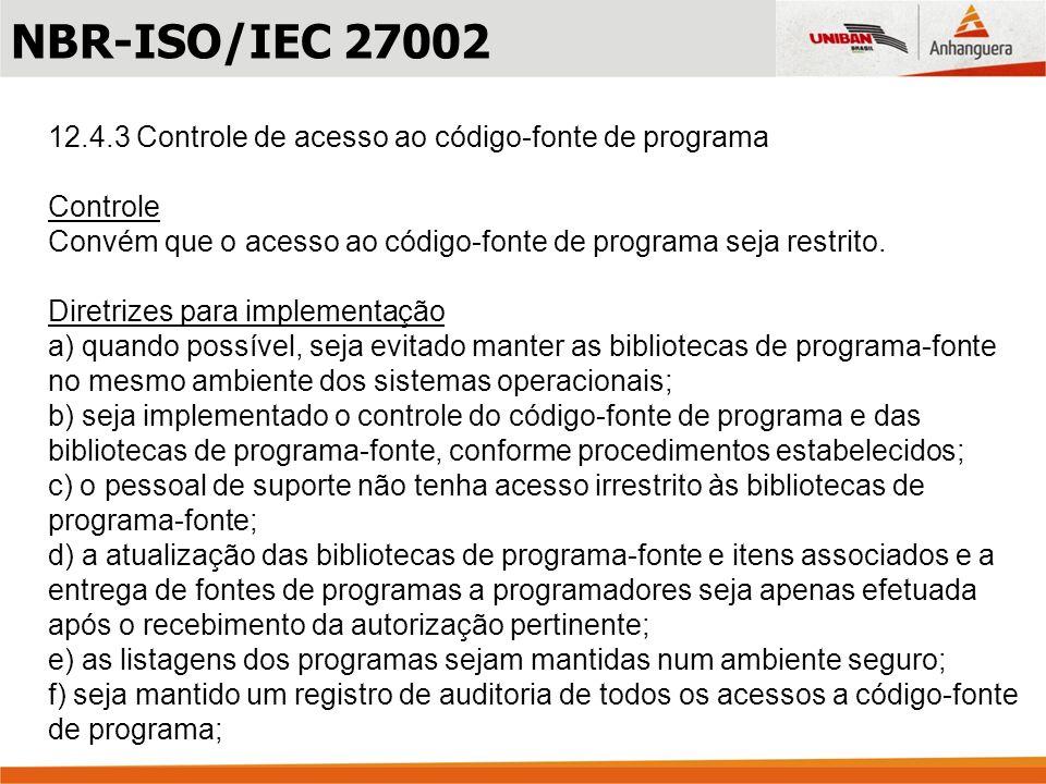 NBR-ISO/IEC 2700212.4.3 Controle de acesso ao código-fonte de programa. Controle. Convém que o acesso ao código-fonte de programa seja restrito.