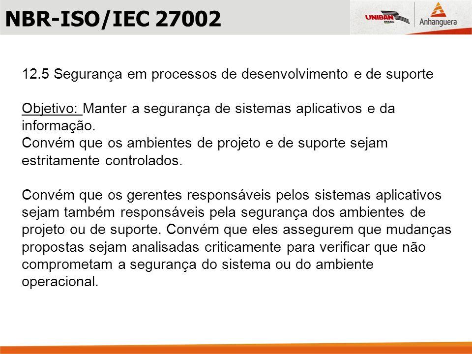 NBR-ISO/IEC 2700212.5 Segurança em processos de desenvolvimento e de suporte. Objetivo: Manter a segurança de sistemas aplicativos e da informação.