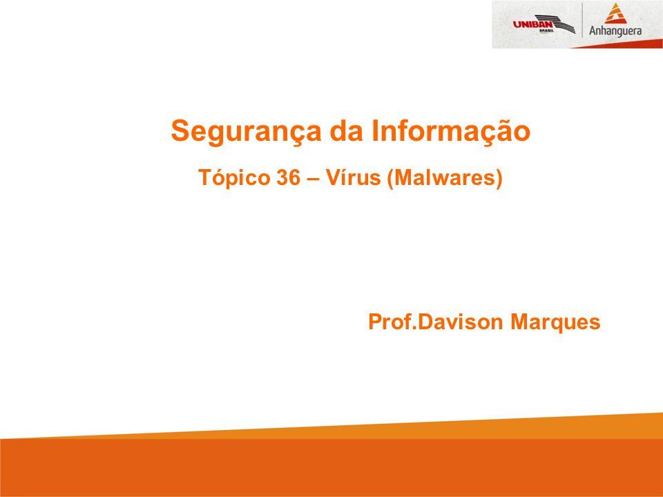 Segurança da Informação Tópico 36 – Vírus (Malwares)