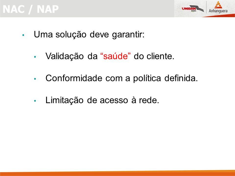 NAC / NAP Uma solução deve garantir: Validação da saúde do cliente.