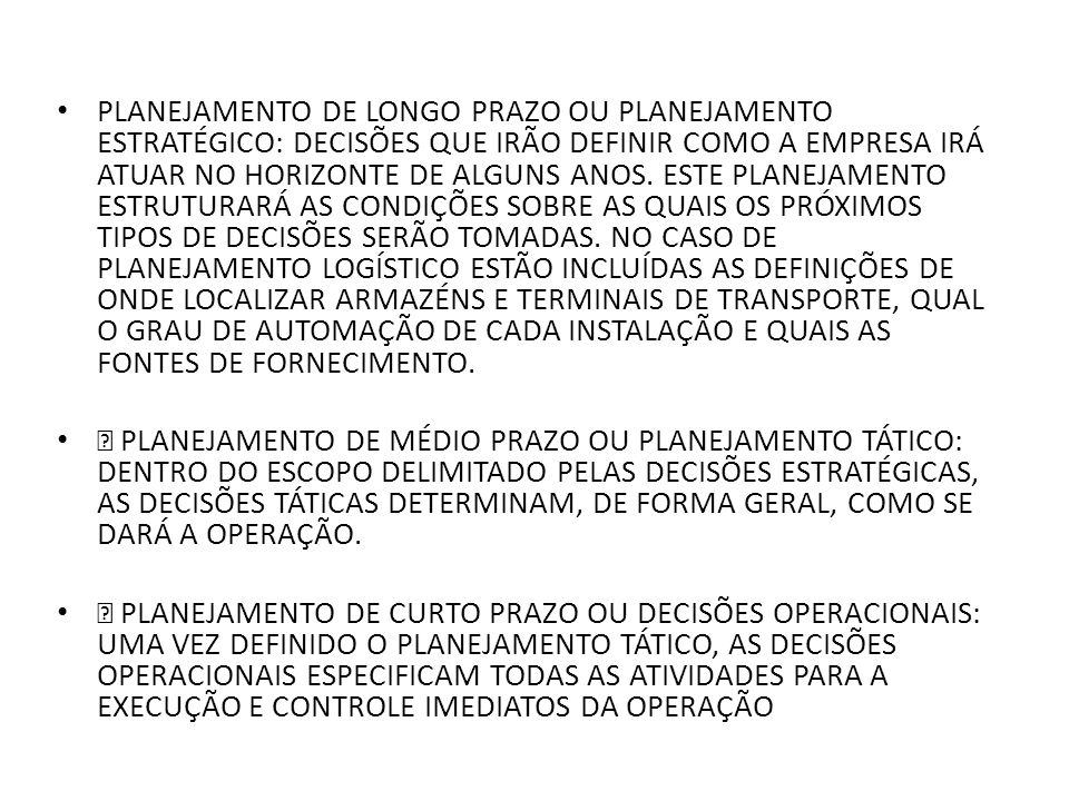 PLANEJAMENTO DE LONGO PRAZO OU PLANEJAMENTO ESTRATÉGICO: DECISÕES QUE IRÃO DEFINIR COMO A EMPRESA IRÁ ATUAR NO HORIZONTE DE ALGUNS ANOS. ESTE PLANEJAMENTO ESTRUTURARÁ AS CONDIÇÕES SOBRE AS QUAIS OS PRÓXIMOS TIPOS DE DECISÕES SERÃO TOMADAS. NO CASO DE PLANEJAMENTO LOGÍSTICO ESTÃO INCLUÍDAS AS DEFINIÇÕES DE ONDE LOCALIZAR ARMAZÉNS E TERMINAIS DE TRANSPORTE, QUAL O GRAU DE AUTOMAÇÃO DE CADA INSTALAÇÃO E QUAIS AS FONTES DE FORNECIMENTO.