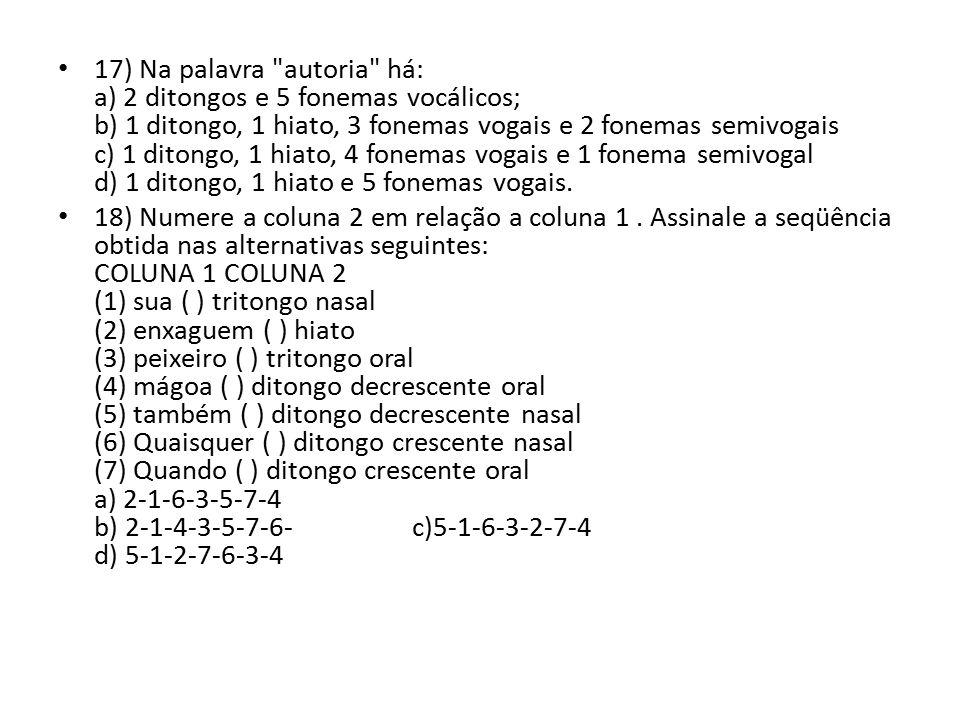 17) Na palavra autoria há: a) 2 ditongos e 5 fonemas vocálicos; b) 1 ditongo, 1 hiato, 3 fonemas vogais e 2 fonemas semivogais c) 1 ditongo, 1 hiato, 4 fonemas vogais e 1 fonema semivogal d) 1 ditongo, 1 hiato e 5 fonemas vogais.