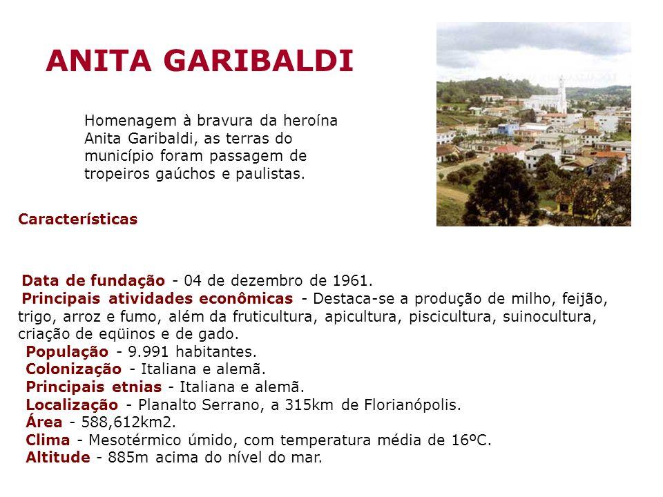 ANITA GARIBALDI Homenagem à bravura da heroína Anita Garibaldi, as terras do município foram passagem de tropeiros gaúchos e paulistas.