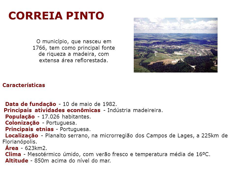 CORREIA PINTO O município, que nasceu em 1766, tem como principal fonte de riqueza a madeira, com extensa área reflorestada.