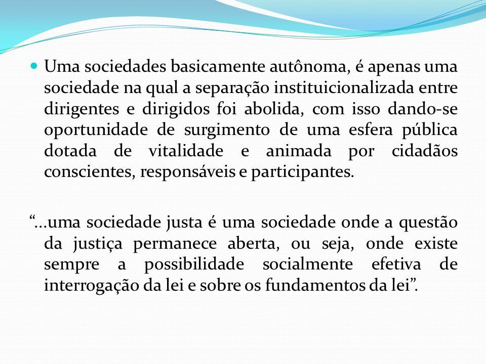Uma sociedades basicamente autônoma, é apenas uma sociedade na qual a separação instituicionalizada entre dirigentes e dirigidos foi abolida, com isso dando-se oportunidade de surgimento de uma esfera pública dotada de vitalidade e animada por cidadãos conscientes, responsáveis e participantes.