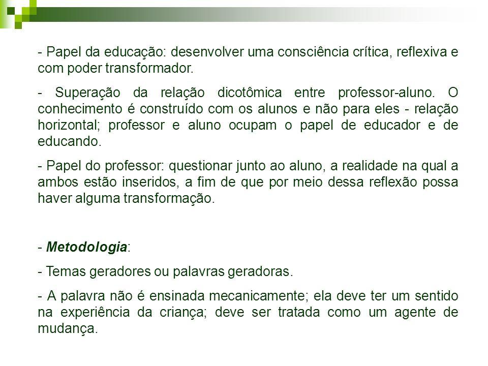 - Papel da educação: desenvolver uma consciência crítica, reflexiva e com poder transformador.