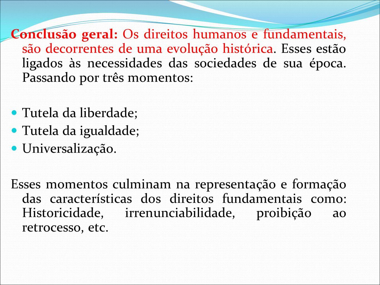 Conclusão geral: Os direitos humanos e fundamentais, são decorrentes de uma evolução histórica. Esses estão ligados às necessidades das sociedades de sua época. Passando por três momentos:
