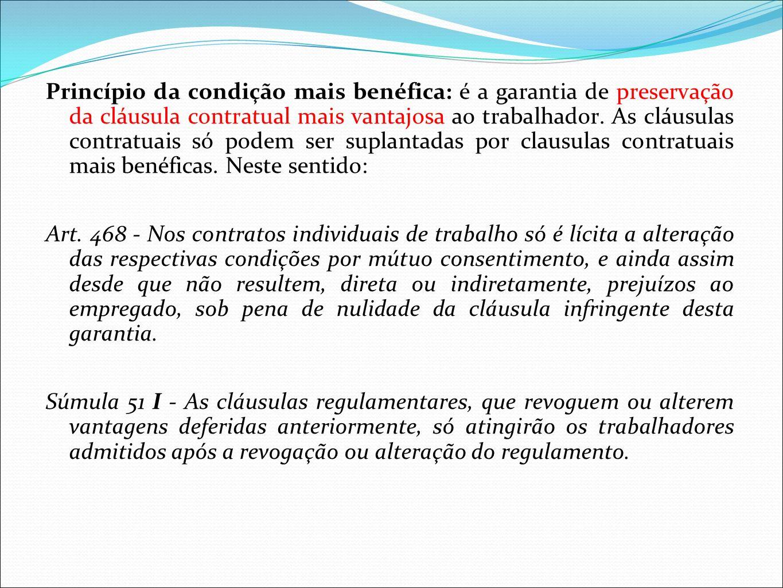 Princípio da condição mais benéfica: é a garantia de preservação da cláusula contratual mais vantajosa ao trabalhador. As cláusulas contratuais só podem ser suplantadas por clausulas contratuais mais benéficas. Neste sentido: