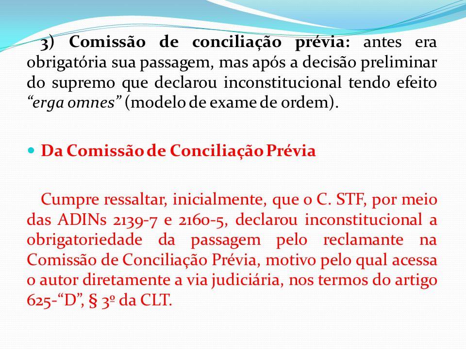 3) Comissão de conciliação prévia: antes era obrigatória sua passagem, mas após a decisão preliminar do supremo que declarou inconstitucional tendo efeito erga omnes (modelo de exame de ordem).