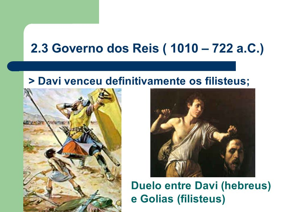 2.3 Governo dos Reis ( 1010 – 722 a.C.) > Davi venceu definitivamente os filisteus; Duelo entre Davi (hebreus) e Golias (filisteus)