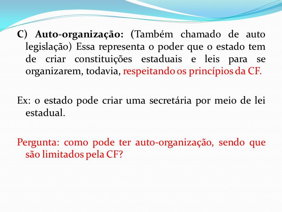 C) Auto-organização: (Também chamado de auto legislação) Essa representa o poder que o estado tem de criar constituições estaduais e leis para se organizarem, todavia, respeitando os princípios da CF.