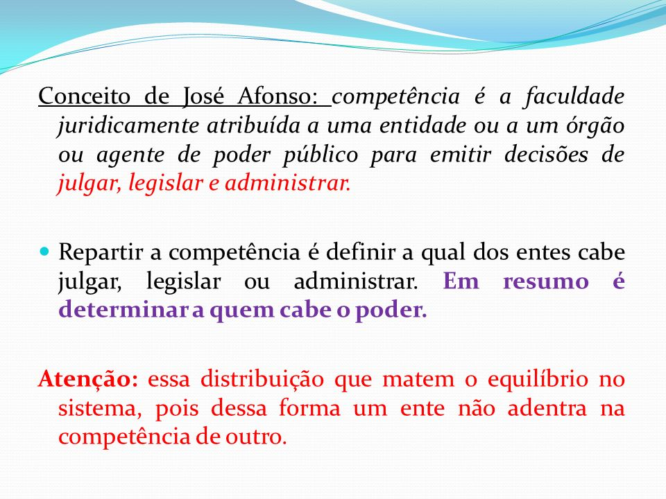 Conceito de José Afonso: competência é a faculdade juridicamente atribuída a uma entidade ou a um órgão ou agente de poder público para emitir decisões de julgar, legislar e administrar.