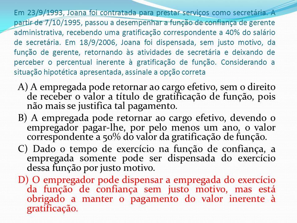 Em 23/9/1993, Joana foi contratada para prestar serviços como secretária. A partir de 7/10/1995, passou a desempenhar a função de confiança de gerente administrativa, recebendo uma gratificação correspondente a 40% do salário de secretária. Em 18/9/2006, Joana foi dispensada, sem justo motivo, da função de gerente, retornando às atividades de secretária e deixando de perceber o percentual inerente à gratificação de função. Considerando a situação hipotética apresentada, assinale a opção correta