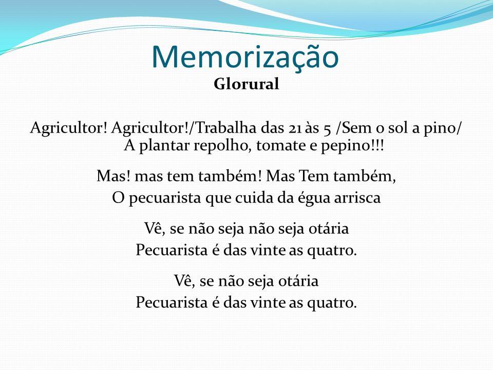 Memorização Glorural. Agricultor! Agricultor!/Trabalha das 21 às 5 /Sem o sol a pino/ A plantar repolho, tomate e pepino!!!