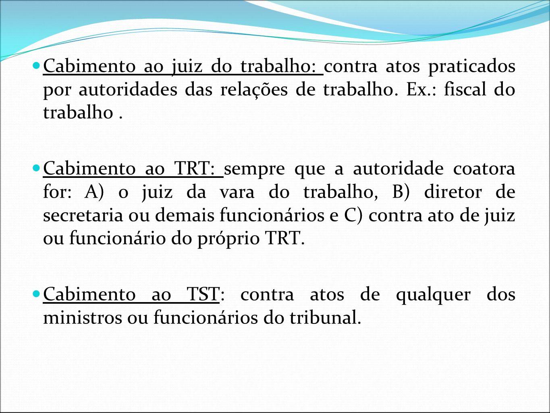 Cabimento ao juiz do trabalho: contra atos praticados por autoridades das relações de trabalho. Ex.: fiscal do trabalho .