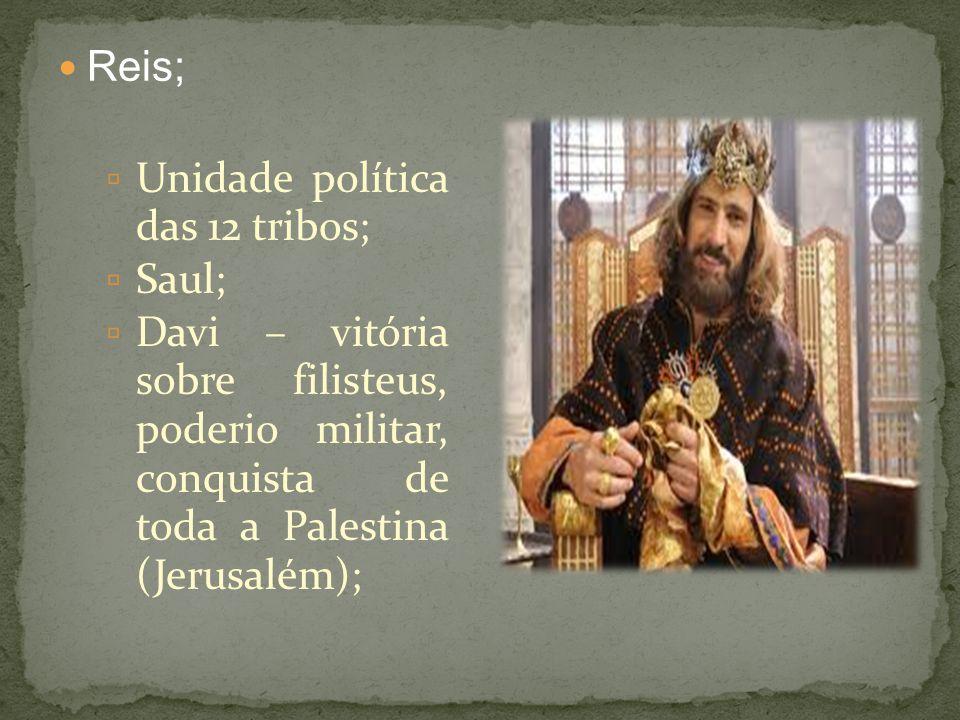 Reis; Unidade política das 12 tribos; Saul; Davi – vitória sobre filisteus, poderio militar, conquista de toda a Palestina (Jerusalém);